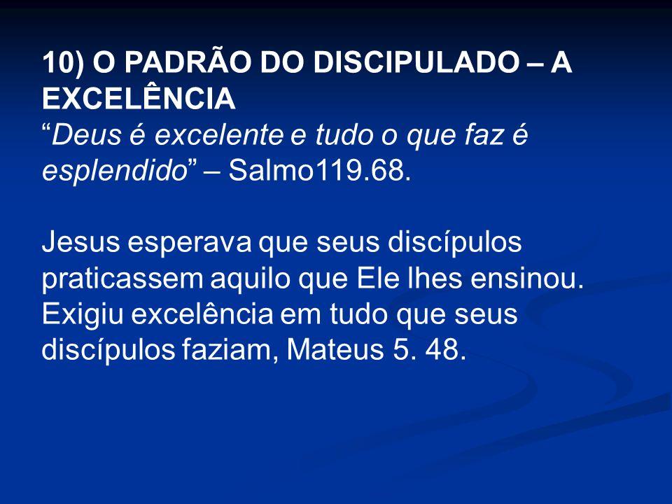 10) O PADRÃO DO DISCIPULADO – A EXCELÊNCIA Deus é excelente e tudo o que faz é esplendido – Salmo119.68. Jesus esperava que seus discípulos praticasse