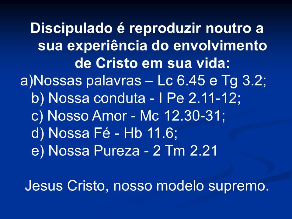 Discipulado é reproduzir noutro a sua experiência do envolvimento de Cristo em sua vida: a)Nossas palavras – Lc 6.45 e Tg 3.2; b) Nossa conduta - I Pe