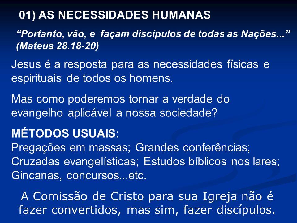 01) AS NECESSIDADES HUMANAS Portanto, vão, e façam discípulos de todas as Nações... (Mateus 28.18-20) Jesus é a resposta para as necessidades físicas