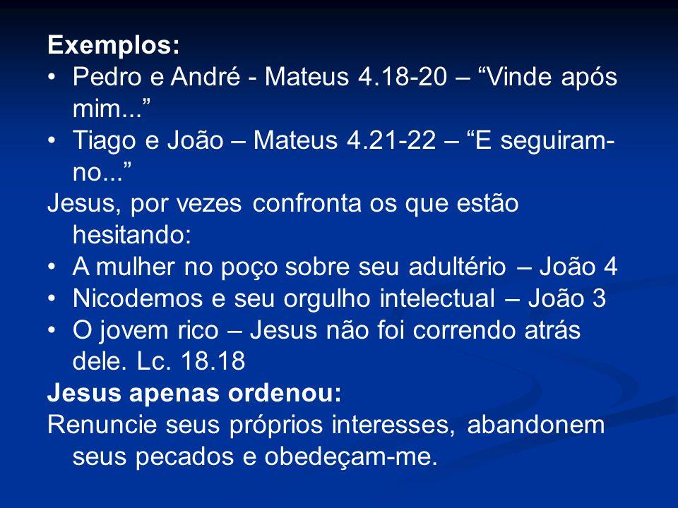 Exemplos: Pedro e André - Mateus 4.18-20 – Vinde após mim... Tiago e João – Mateus 4.21-22 – E seguiram- no... Jesus, por vezes confronta os que estão