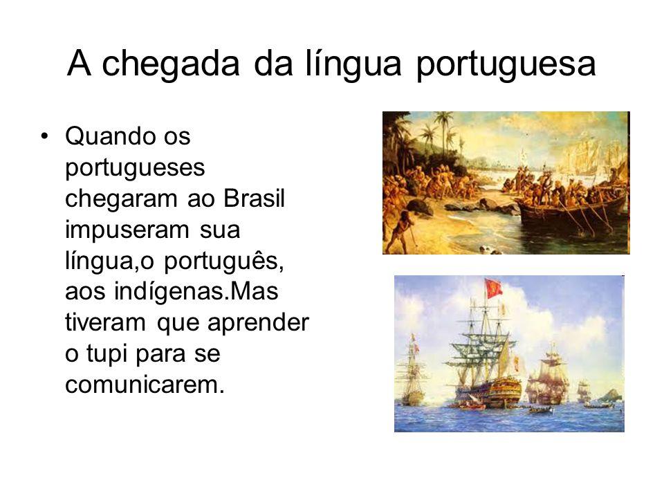 A chegada da língua portuguesa Quando os portugueses chegaram ao Brasil impuseram sua língua,o português, aos indígenas.Mas tiveram que aprender o tup
