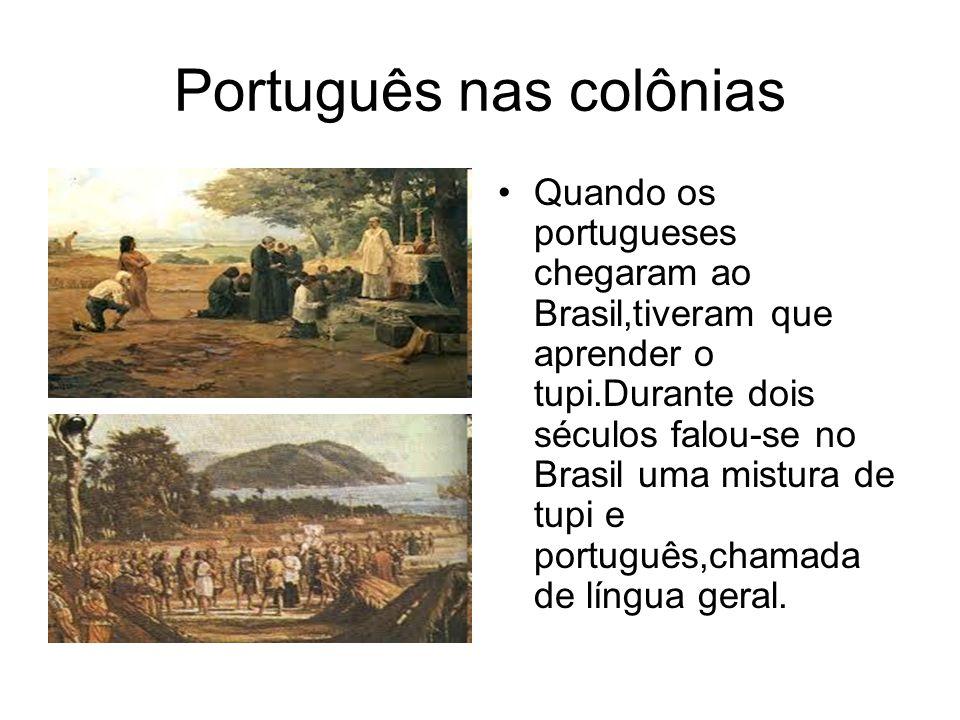 Português nas colônias Quando os portugueses chegaram ao Brasil,tiveram que aprender o tupi.Durante dois séculos falou-se no Brasil uma mistura de tup