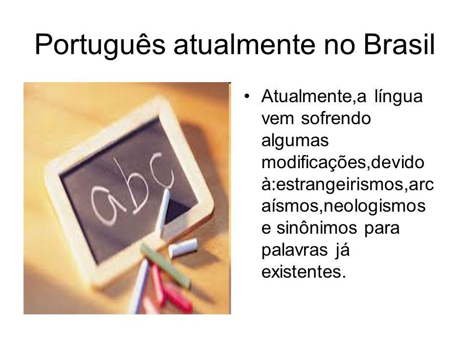 Português atualmente no Brasil Atualmente,a língua vem sofrendo algumas modificações,devido à:estrangeirismos,arc aísmos,neologismos e sinônimos para