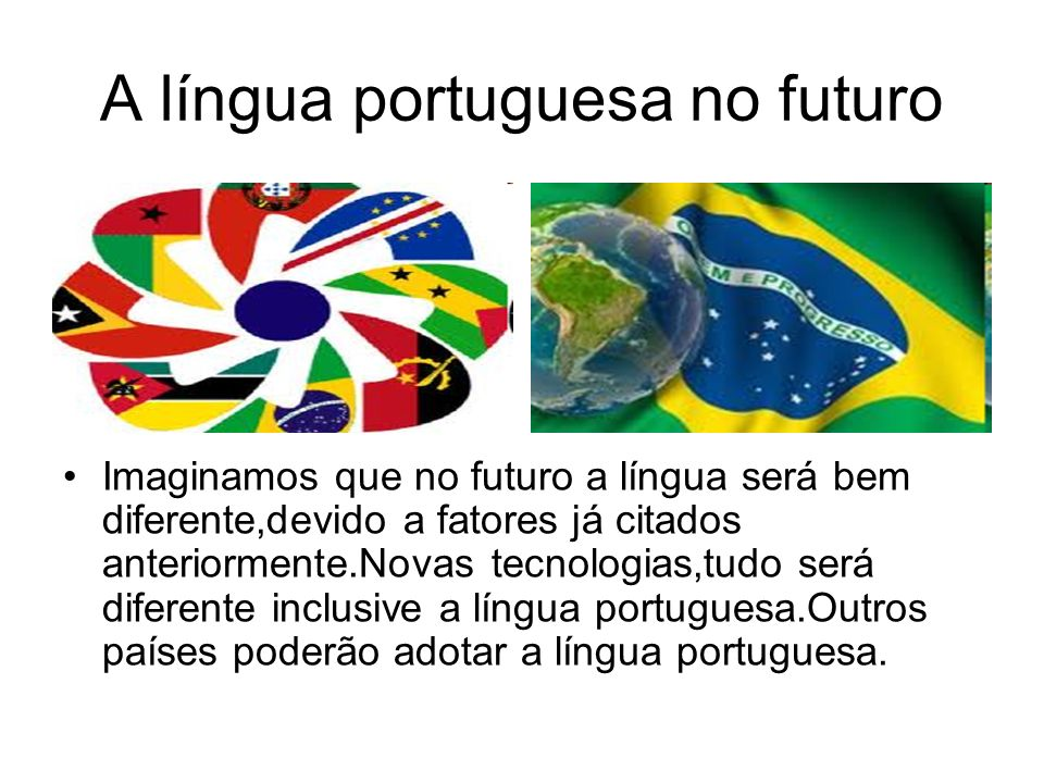 A língua portuguesa no futuro Imaginamos que no futuro a língua será bem diferente,devido a fatores já citados anteriormente.Novas tecnologias,tudo se