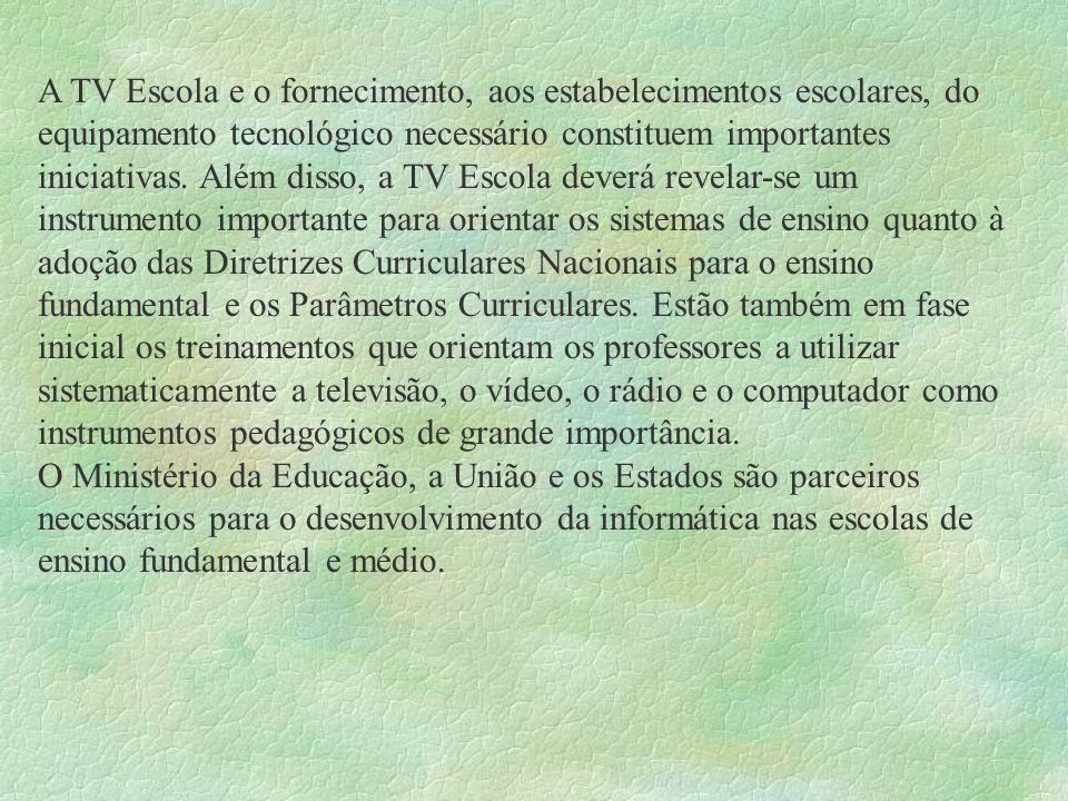 A TV Escola e o fornecimento, aos estabelecimentos escolares, do equipamento tecnológico necessário constituem importantes iniciativas. Além disso, a
