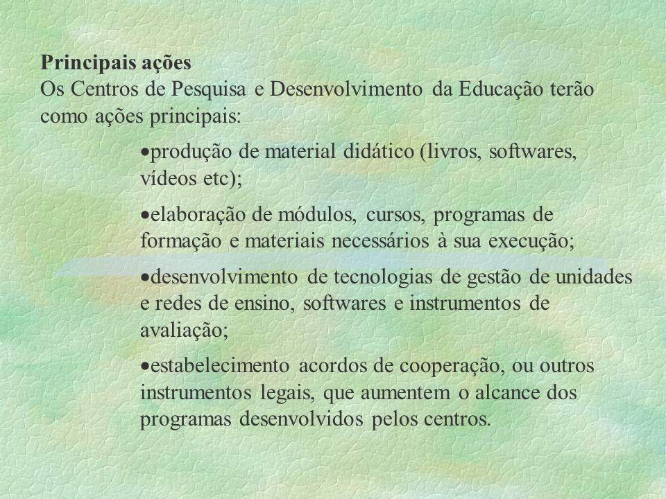 Principais ações Os Centros de Pesquisa e Desenvolvimento da Educação terão como ações principais: produção de material didático (livros, softwares, v