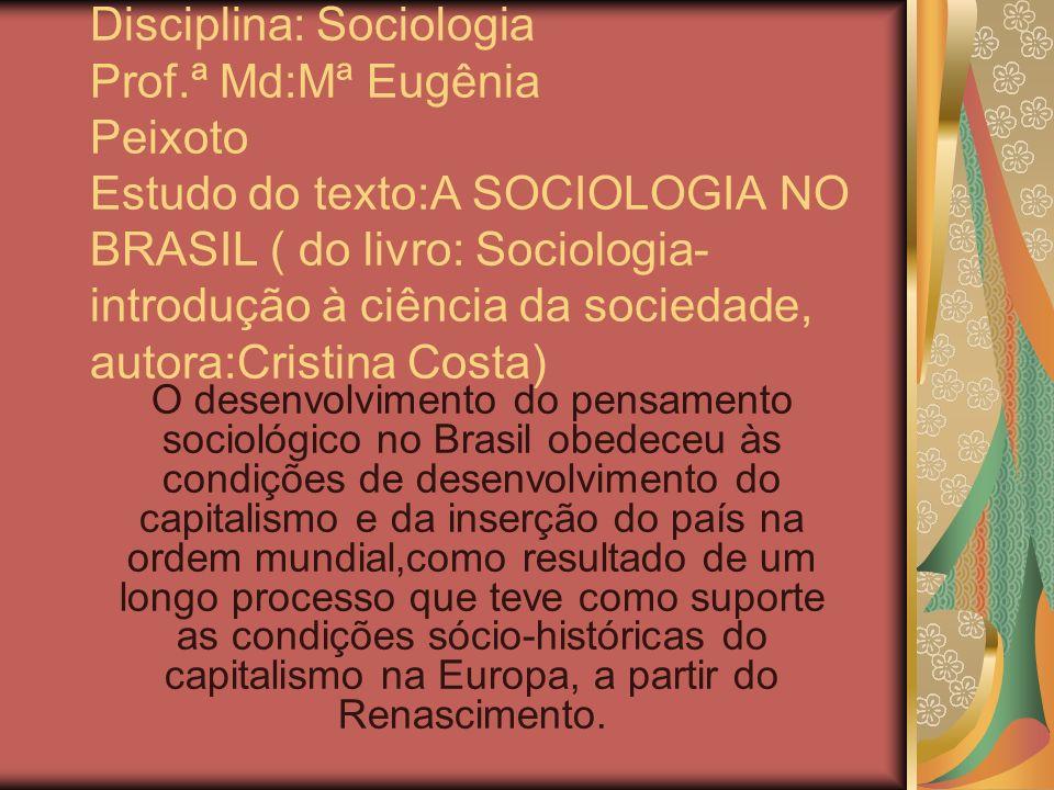 Disciplina: Sociologia Prof.ª Md:Mª Eugênia Peixoto Estudo do texto:A SOCIOLOGIA NO BRASIL ( do livro: Sociologia- introdução à ciência da sociedade,