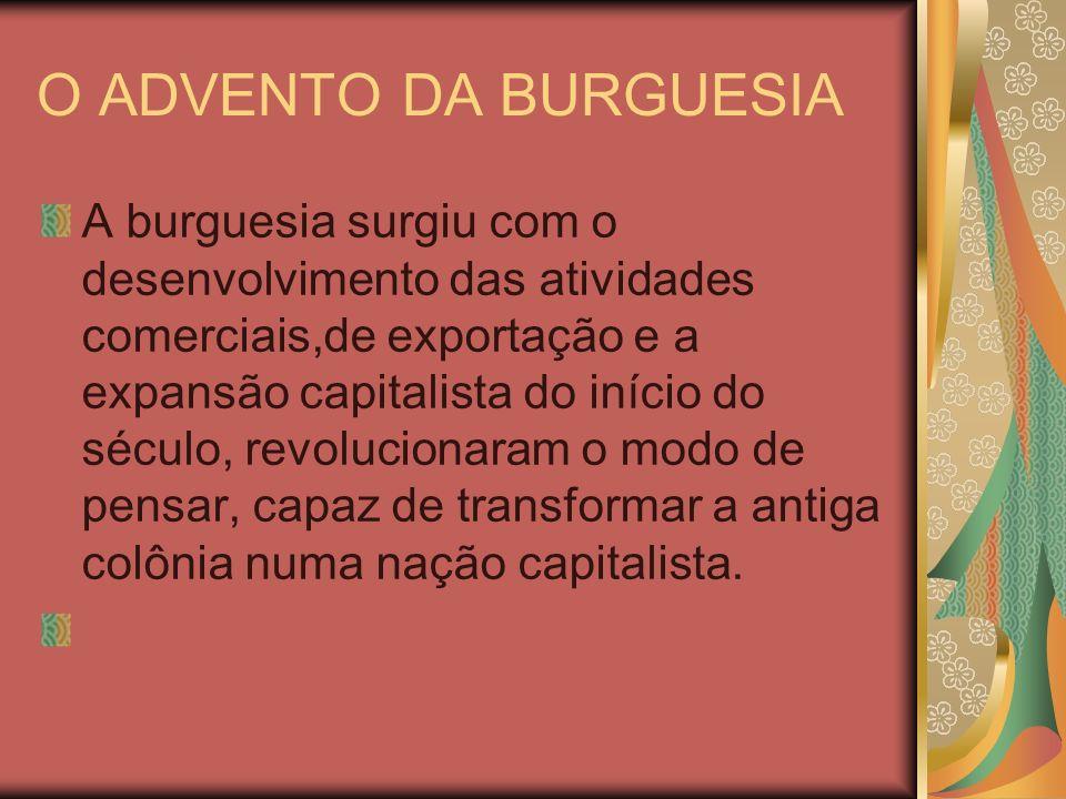 O ADVENTO DA BURGUESIA A burguesia surgiu com o desenvolvimento das atividades comerciais,de exportação e a expansão capitalista do início do século,