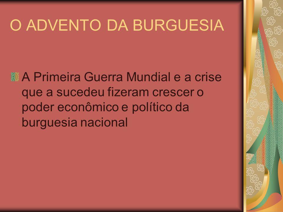 O ADVENTO DA BURGUESIA A Primeira Guerra Mundial e a crise que a sucedeu fizeram crescer o poder econômico e político da burguesia nacional