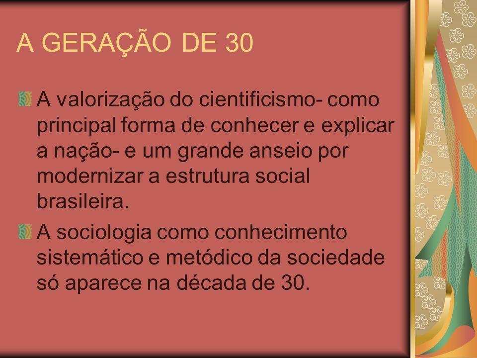 A GERAÇÃO DE 30 A valorização do cientificismo- como principal forma de conhecer e explicar a nação- e um grande anseio por modernizar a estrutura soc