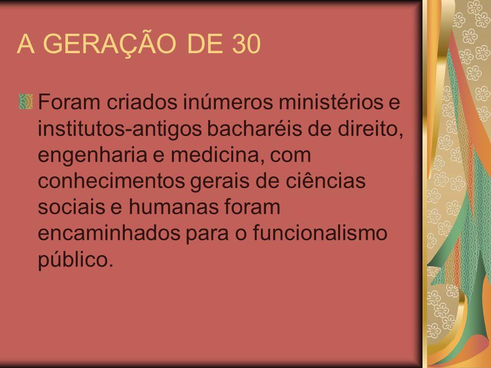 A GERAÇÃO DE 30 Foram criados inúmeros ministérios e institutos-antigos bacharéis de direito, engenharia e medicina, com conhecimentos gerais de ciênc