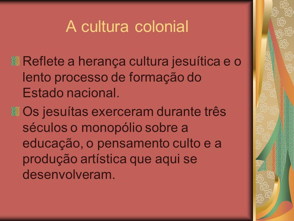 A cultura colonial Reflete a herança cultura jesuítica e o lento processo de formação do Estado nacional. Os jesuítas exerceram durante três séculos o