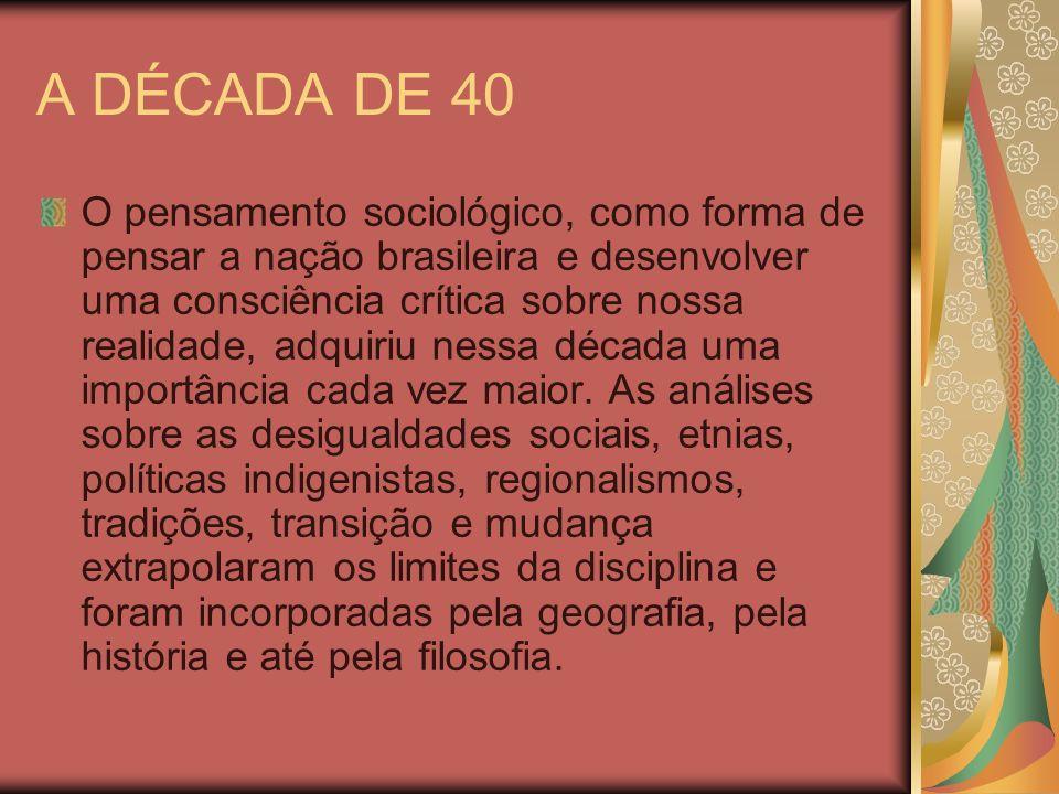 A DÉCADA DE 40 O pensamento sociológico, como forma de pensar a nação brasileira e desenvolver uma consciência crítica sobre nossa realidade, adquiriu