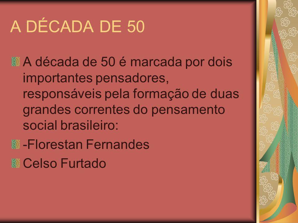 A DÉCADA DE 50 A década de 50 é marcada por dois importantes pensadores, responsáveis pela formação de duas grandes correntes do pensamento social bra