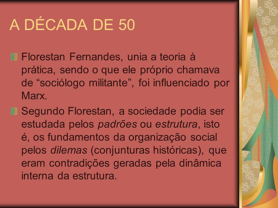 A DÉCADA DE 50 Florestan Fernandes, unia a teoria à prática, sendo o que ele próprio chamava de sociólogo militante, foi influenciado por Marx. Segund