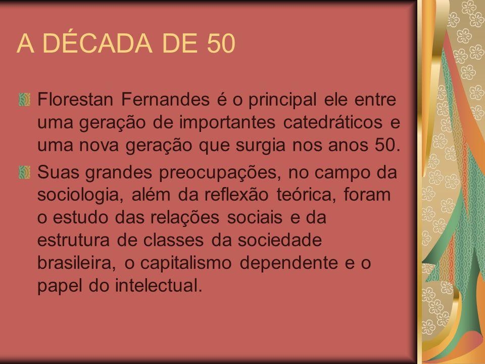 A DÉCADA DE 50 Florestan Fernandes é o principal ele entre uma geração de importantes catedráticos e uma nova geração que surgia nos anos 50. Suas gra