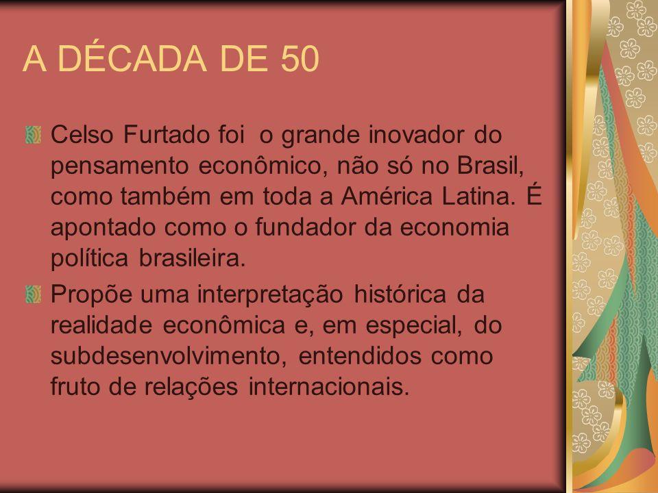 A DÉCADA DE 50 Celso Furtado foi o grande inovador do pensamento econômico, não só no Brasil, como também em toda a América Latina. É apontado como o