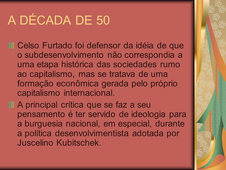 A DÉCADA DE 50 Celso Furtado foi defensor da idéia de que o subdesenvolvimento não correspondia a uma etapa histórica das sociedades rumo ao capitalis