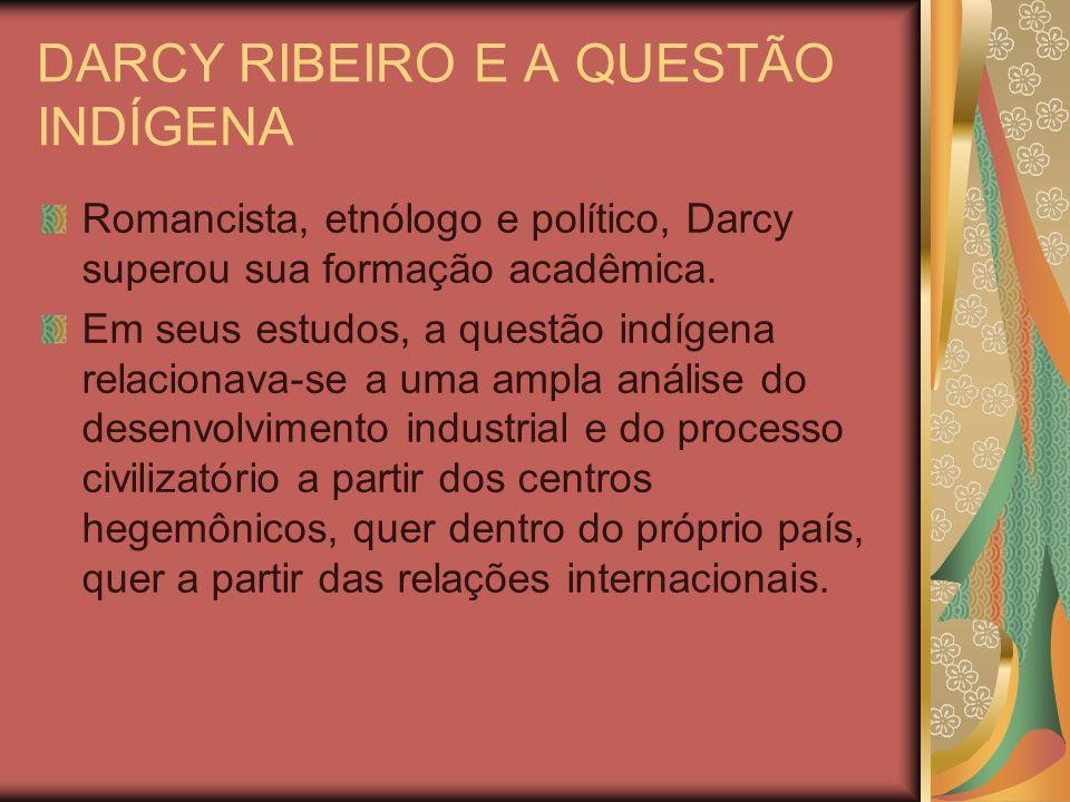 DARCY RIBEIRO E A QUESTÃO INDÍGENA Romancista, etnólogo e político, Darcy superou sua formação acadêmica. Em seus estudos, a questão indígena relacion