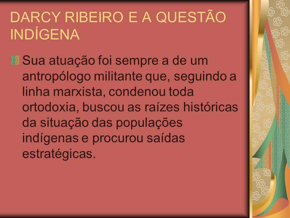 DARCY RIBEIRO E A QUESTÃO INDÍGENA Sua atuação foi sempre a de um antropólogo militante que, seguindo a linha marxista, condenou toda ortodoxia, busco