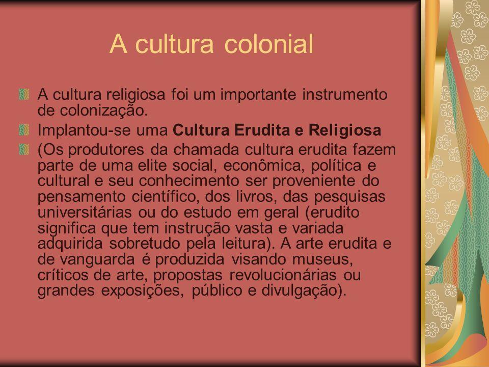 A cultura colonial A cultura religiosa foi um importante instrumento de colonização. Implantou-se uma Cultura Erudita e Religiosa (Os produtores da ch
