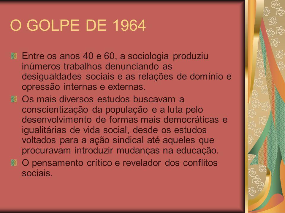 O GOLPE DE 1964 Entre os anos 40 e 60, a sociologia produziu inúmeros trabalhos denunciando as desigualdades sociais e as relações de domínio e opress
