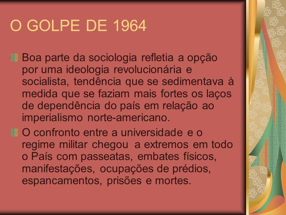 O GOLPE DE 1964 Boa parte da sociologia refletia a opção por uma ideologia revolucionária e socialista, tendência que se sedimentava à medida que se f