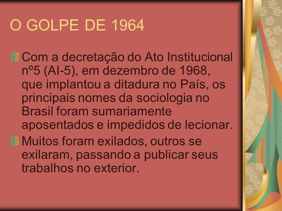O GOLPE DE 1964 Com a decretação do Ato Institucional nº5 (AI-5), em dezembro de 1968, que implantou a ditadura no País, os principais nomes da sociol