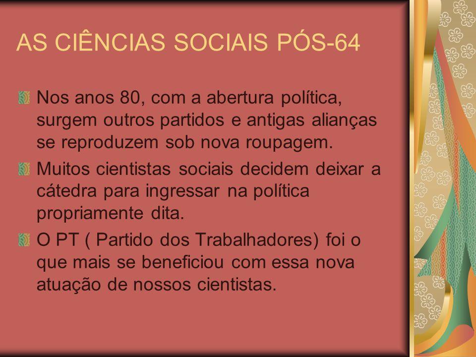 AS CIÊNCIAS SOCIAIS PÓS-64 Nos anos 80, com a abertura política, surgem outros partidos e antigas alianças se reproduzem sob nova roupagem. Muitos cie