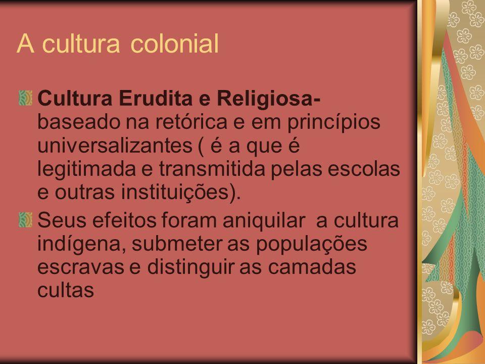 A cultura colonial Cultura Erudita e Religiosa- baseado na retórica e em princípios universalizantes ( é a que é legitimada e transmitida pelas escola