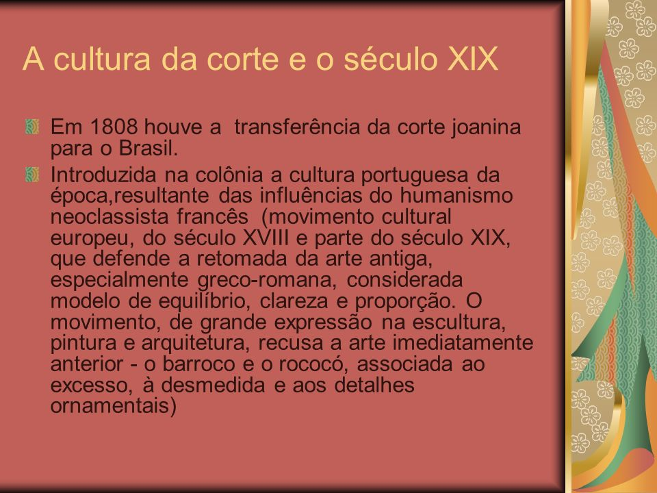 A cultura da corte e o século XIX Em 1808 houve a transferência da corte joanina para o Brasil. Introduzida na colônia a cultura portuguesa da época,r