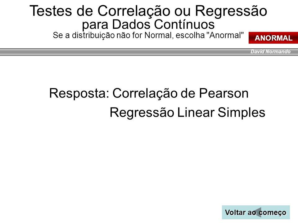 David Normando Resposta: Correlação de Pearson Regressão Linear Simples Voltar ao começo Voltar ao começo ANORMAL Testes de Correlação ou Regressão pa