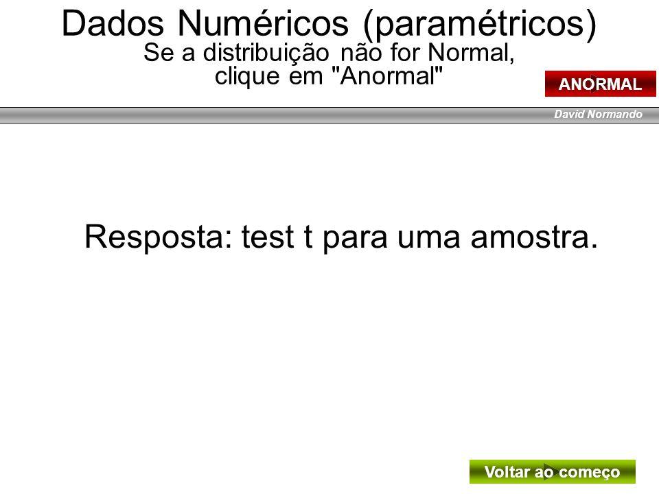 David Normando Resposta: test t para uma amostra. Voltar ao começo Dados Numéricos (paramétricos) Se a distribuição não for Normal, clique em