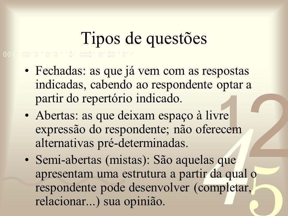 Tipos de questões Fechadas: as que já vem com as respostas indicadas, cabendo ao respondente optar a partir do repertório indicado. Abertas: as que de