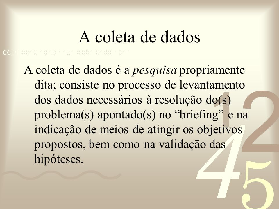 A coleta de dados A coleta de dados é a pesquisa propriamente dita; consiste no processo de levantamento dos dados necessários à resolução do(s) probl