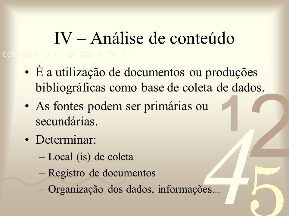 IV – Análise de conteúdo É a utilização de documentos ou produções bibliográficas como base de coleta de dados. As fontes podem ser primárias ou secun