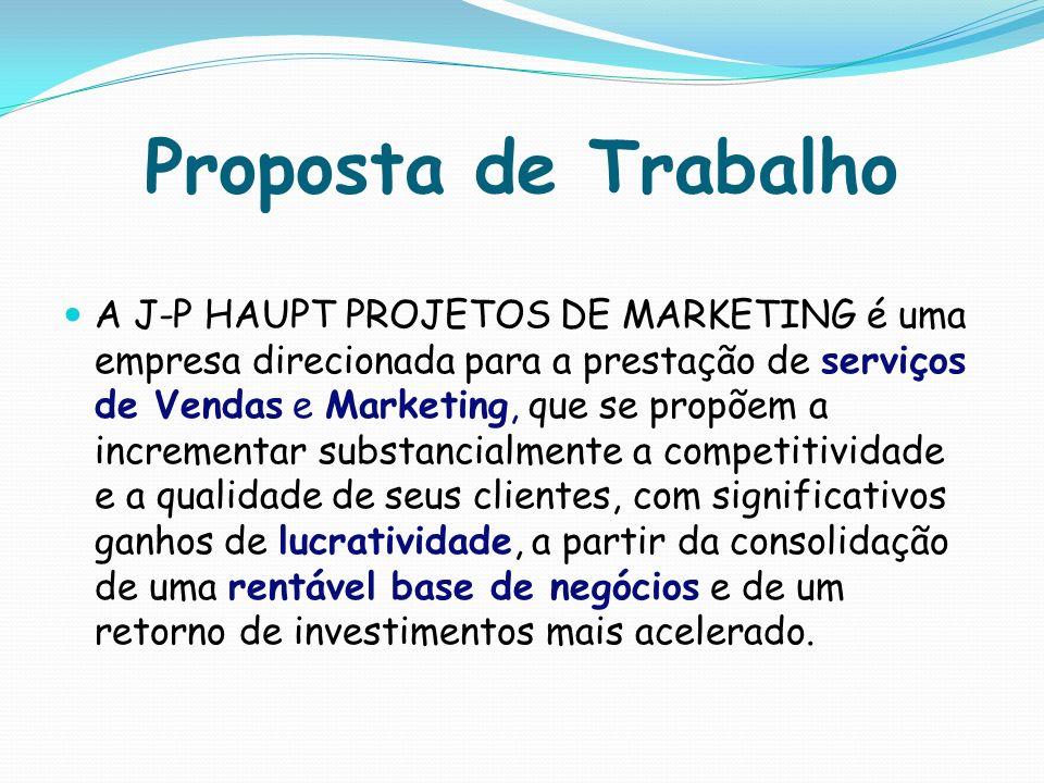 Proposta de Trabalho A J-P HAUPT PROJETOS DE MARKETING é uma empresa direcionada para a prestação de serviços de Vendas e Marketing, que se propõem a