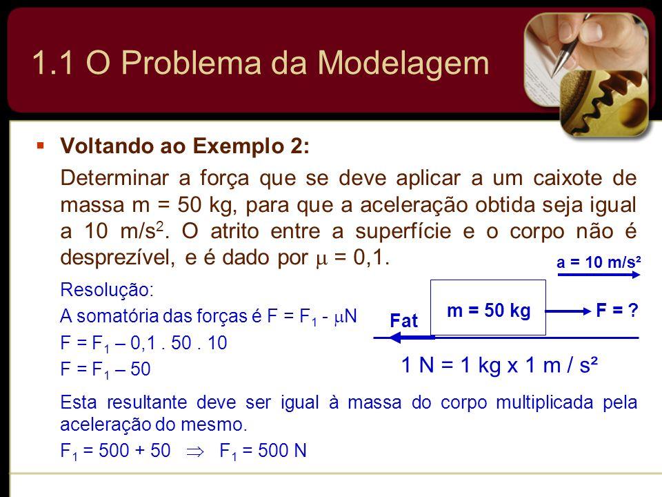 1.1 O Problema da Modelagem Voltando ao Exemplo 2: Determinar a força que se deve aplicar a um caixote de massa m = 50 kg, para que a aceleração obtid