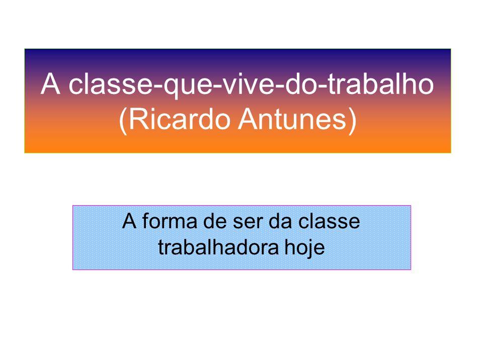 A classe-que-vive-do-trabalho (Ricardo Antunes) A forma de ser da classe trabalhadora hoje