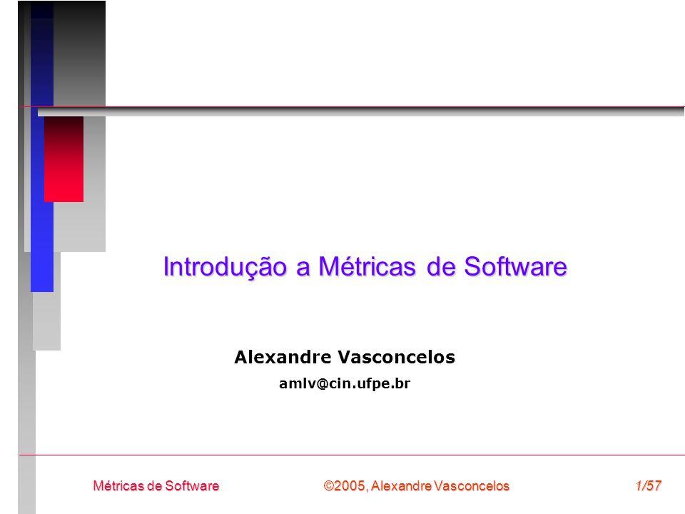 ©2005, Alexandre Vasconcelos Métricas de Software1/57 Introdução a Métricas de Software Alexandre Vasconcelos amlv@cin.ufpe.br