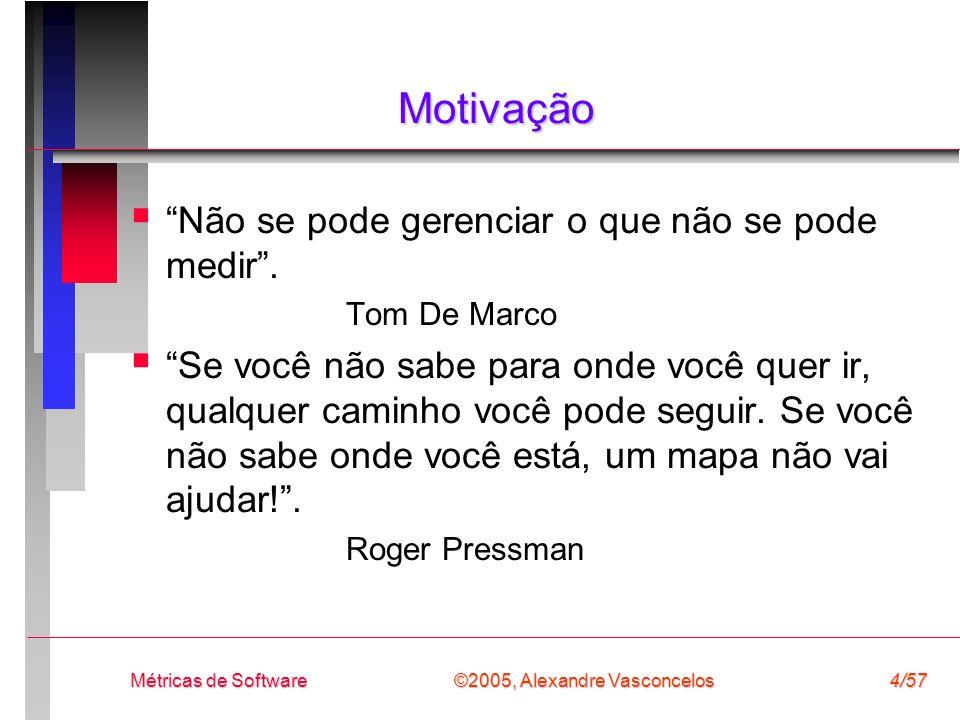 ©2005, Alexandre Vasconcelos Métricas de Software4/57 Motivação Não se pode gerenciar o que não se pode medir. Tom De Marco Se você não sabe para onde