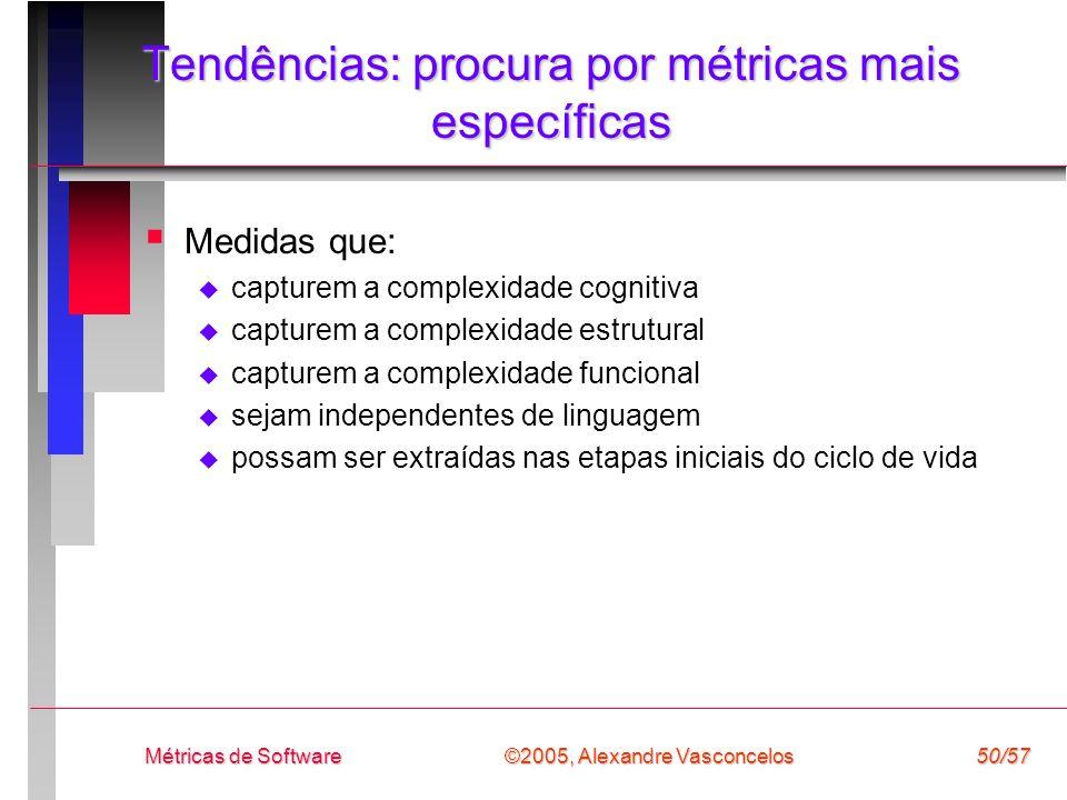 ©2005, Alexandre Vasconcelos Métricas de Software50/57 Tendências: procura por métricas mais específicas Medidas que: capturem a complexidade cognitiv