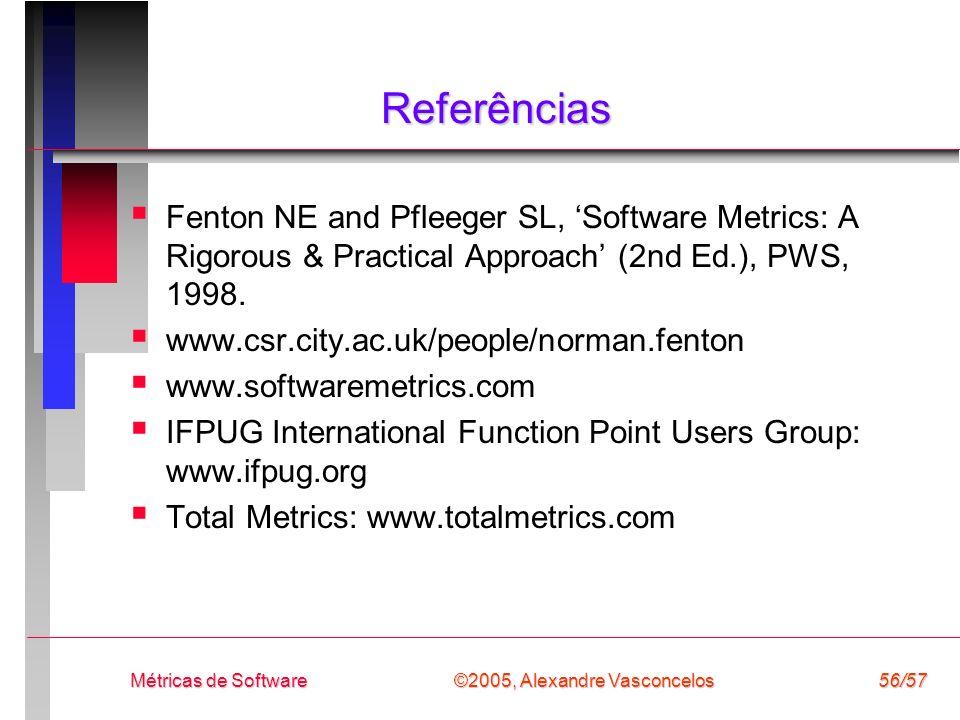©2005, Alexandre Vasconcelos Métricas de Software56/57 Referências Fenton NE and Pfleeger SL, Software Metrics: A Rigorous & Practical Approach (2nd E
