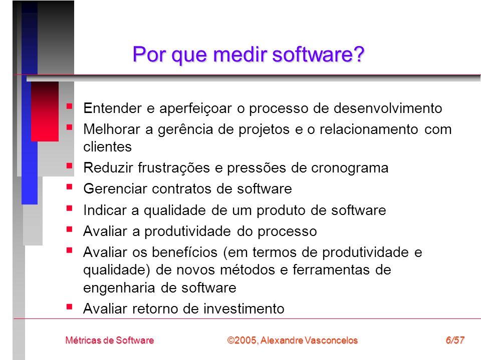 ©2005, Alexandre Vasconcelos Métricas de Software6/57 Por que medir software? Entender e aperfeiçoar o processo de desenvolvimento Melhorar a gerência