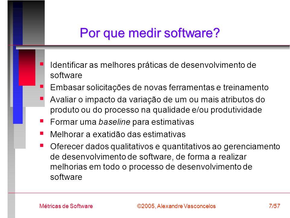 ©2005, Alexandre Vasconcelos Métricas de Software7/57 Por que medir software? Identificar as melhores práticas de desenvolvimento de software Embasar