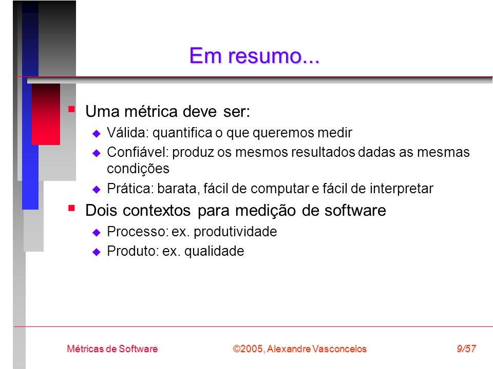 ©2005, Alexandre Vasconcelos Métricas de Software10/57 Categorização de Métricas Métricas diretas (fundamentais ou básicas) Medida realizada em termos de atributos observados (usualmente determinada pela contagem) Ex.: custo, esforço, no.