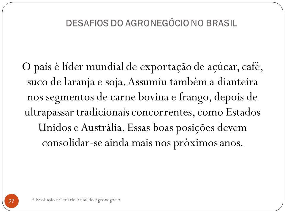 DESAFIOS DO AGRONEGÓCIO NO BRASIL O país é líder mundial de exportação de açúcar, café, suco de laranja e soja. Assumiu também a dianteira nos segment
