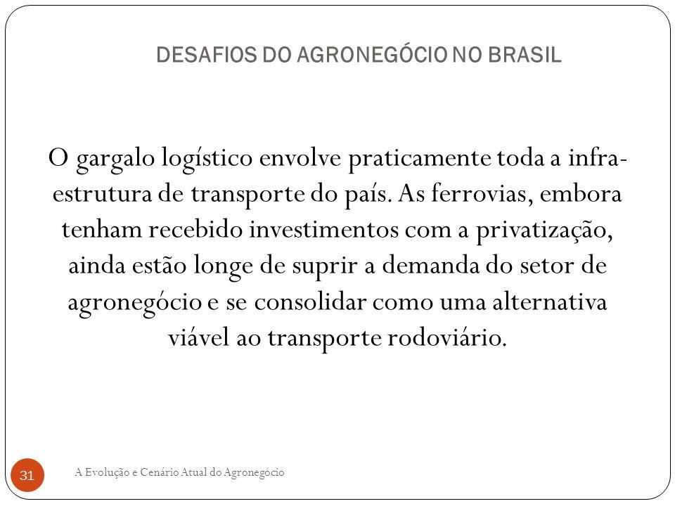 DESAFIOS DO AGRONEGÓCIO NO BRASIL O gargalo logístico envolve praticamente toda a infra- estrutura de transporte do país. As ferrovias, embora tenham