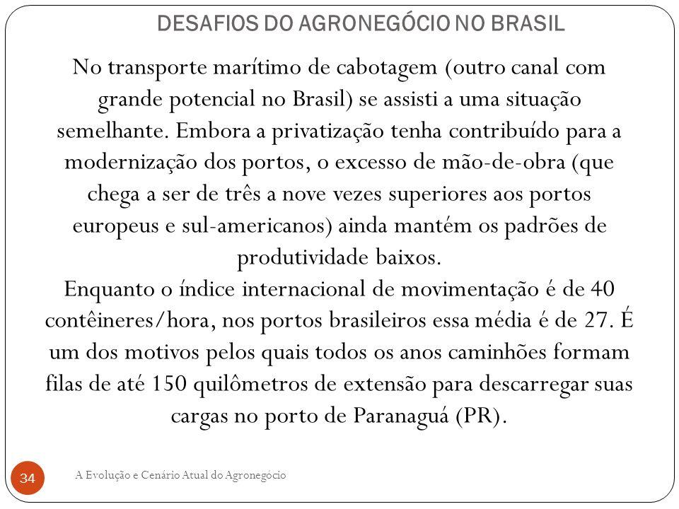DESAFIOS DO AGRONEGÓCIO NO BRASIL No transporte marítimo de cabotagem (outro canal com grande potencial no Brasil) se assisti a uma situação semelhant