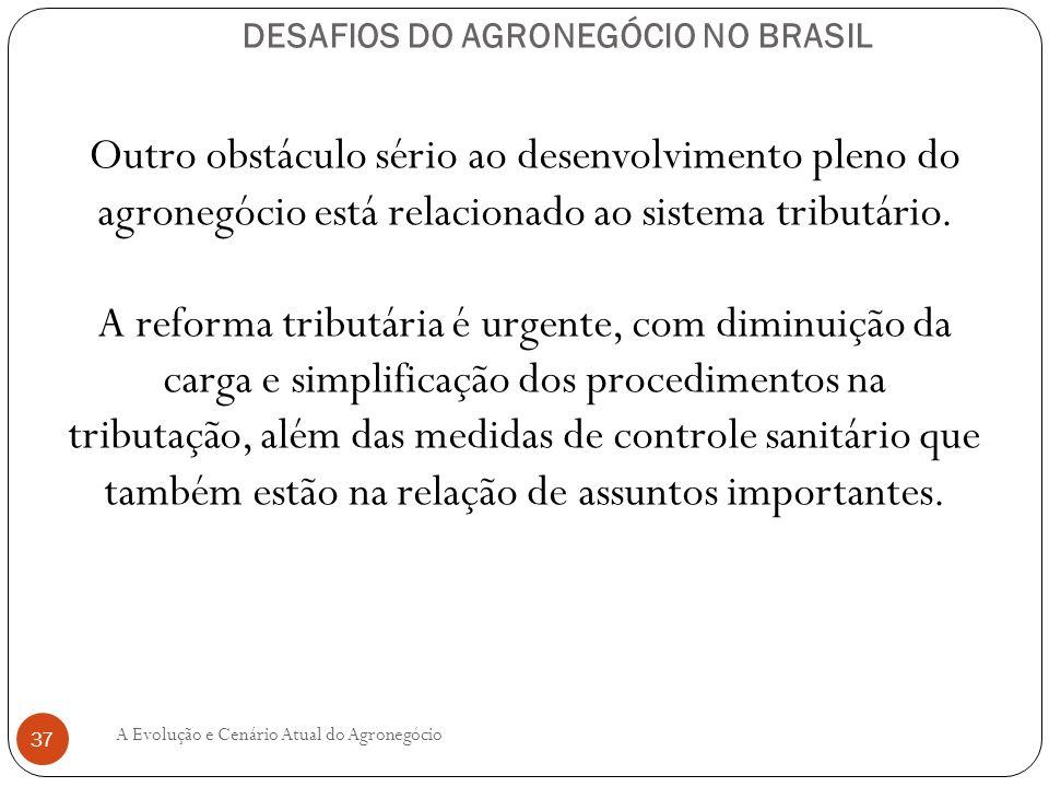DESAFIOS DO AGRONEGÓCIO NO BRASIL Outro obstáculo sério ao desenvolvimento pleno do agronegócio está relacionado ao sistema tributário. A reforma trib